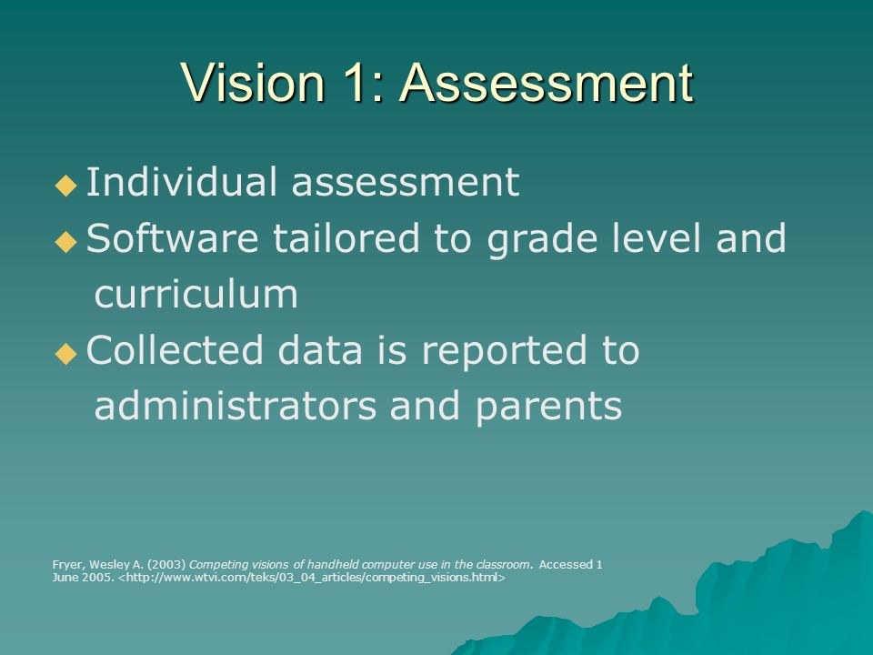 Vision 1: Assessment Individual assessment Software tailored to grade level and curriculum Collected data is reported to administrators and parents Fryer, Wesley A.