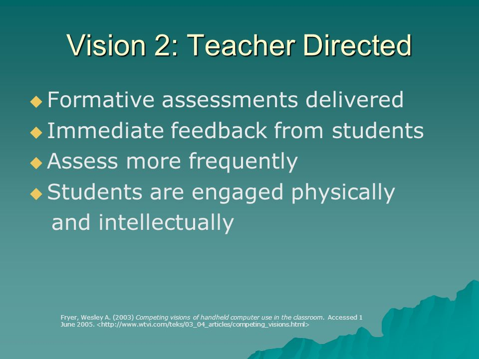 Vision 2: Teacher Directed Formative assessments delivered Immediate feedback from students Assess more frequently Students are engaged physically and intellectually Fryer, Wesley A.