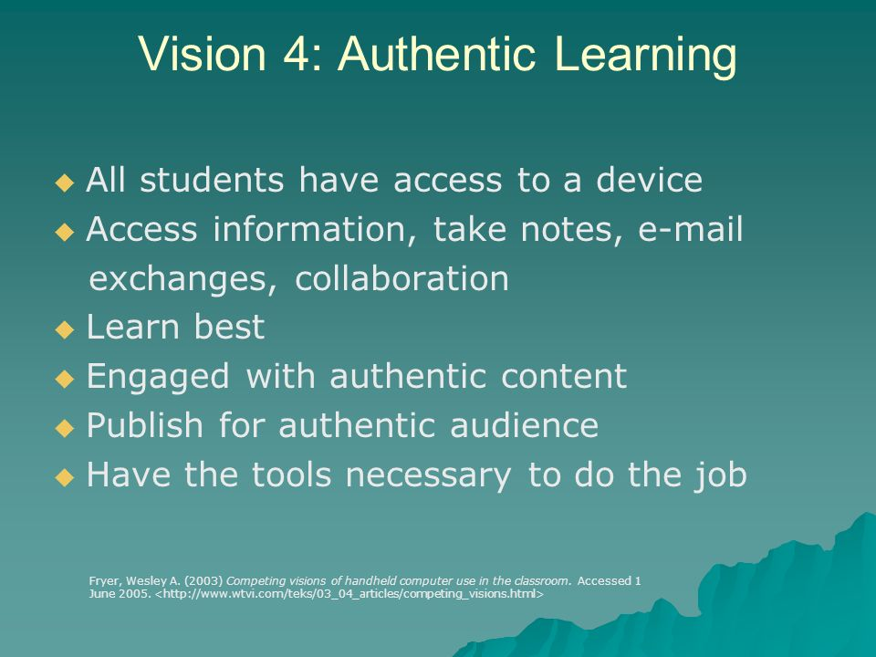 Vision 4: Authentic Learning All students have access to a device Access information, take notes, e-mail exchanges, collaboration Learn best Engaged with authentic content Publish for authentic audience Have the tools necessary to do the job Fryer, Wesley A.