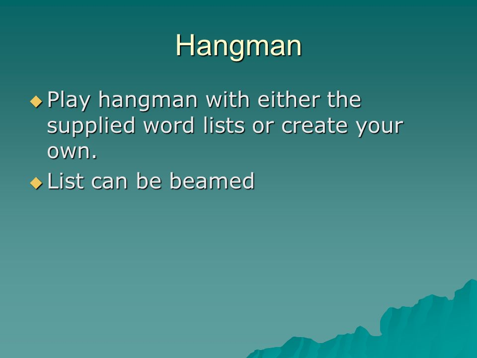 Hangman Play hangman with either the supplied word lists or create your own.