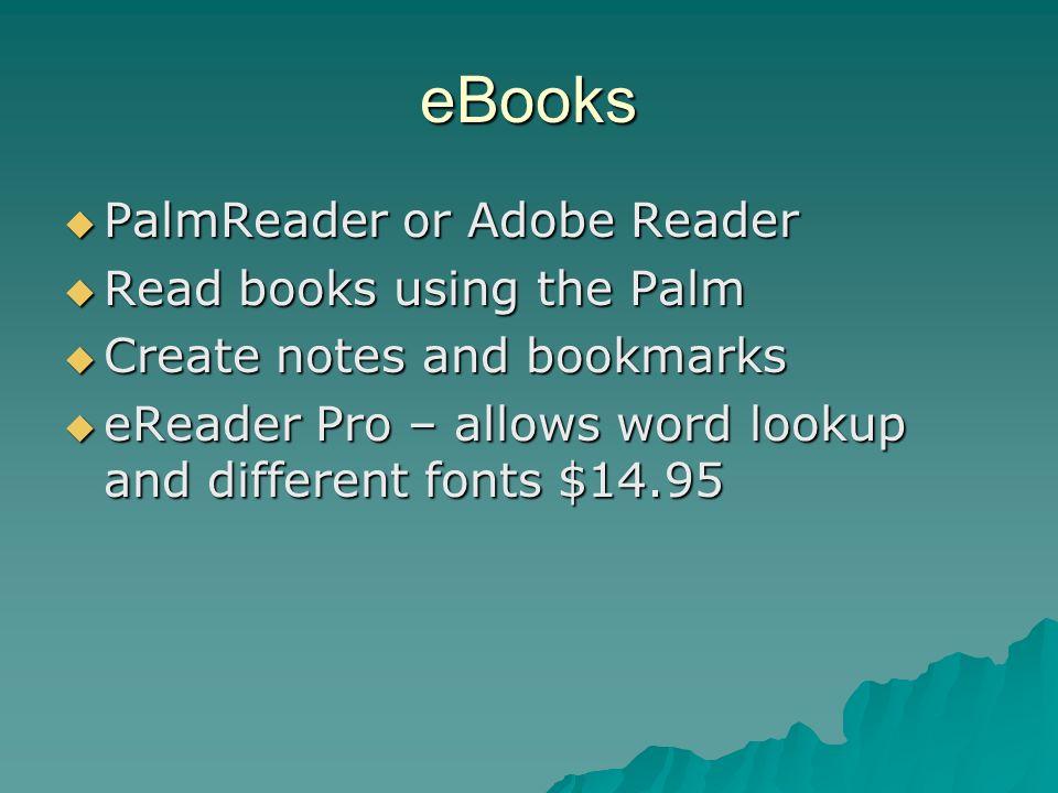 eBooks PalmReader or Adobe Reader PalmReader or Adobe Reader Read books using the Palm Read books using the Palm Create notes and bookmarks Create notes and bookmarks eReader Pro – allows word lookup and different fonts $14.95 eReader Pro – allows word lookup and different fonts $14.95