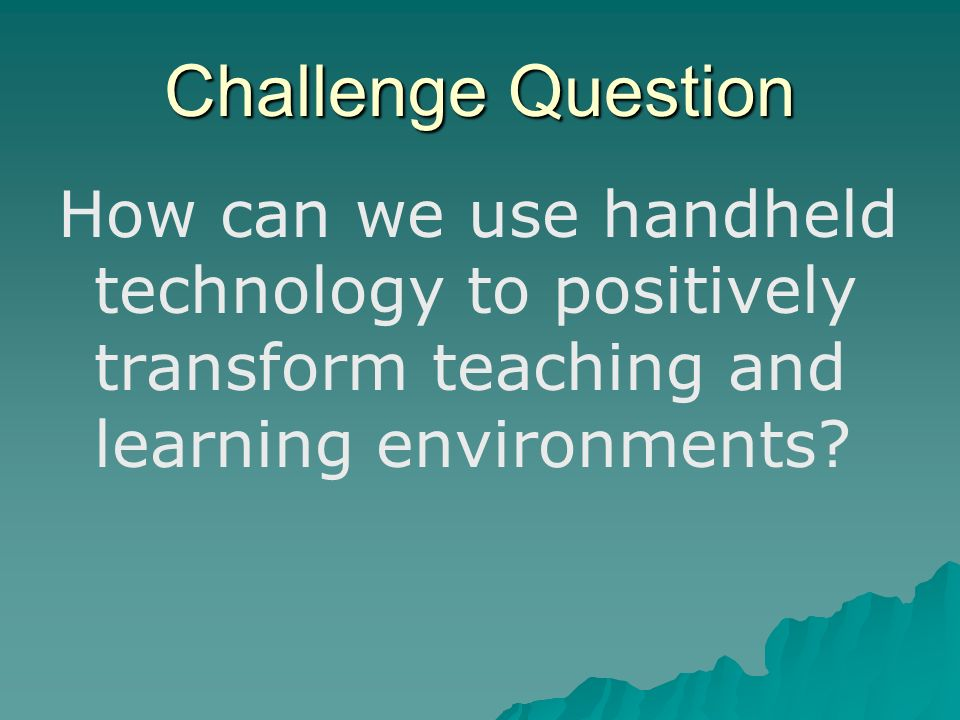 Challenge Question How can we use handheld technology to positively transform teaching and learning environments