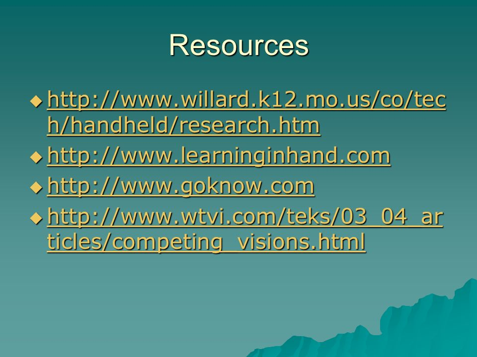 Resources http://www.willard.k12.mo.us/co/tec h/handheld/research.htm http://www.willard.k12.mo.us/co/tec h/handheld/research.htm http://www.willard.k12.mo.us/co/tec h/handheld/research.htm http://www.willard.k12.mo.us/co/tec h/handheld/research.htm http://www.learninginhand.com http://www.learninginhand.com http://www.learninginhand.com http://www.goknow.com http://www.goknow.com http://www.goknow.com http://www.wtvi.com/teks/03_04_ar ticles/competing_visions.html http://www.wtvi.com/teks/03_04_ar ticles/competing_visions.html http://www.wtvi.com/teks/03_04_ar ticles/competing_visions.html http://www.wtvi.com/teks/03_04_ar ticles/competing_visions.html