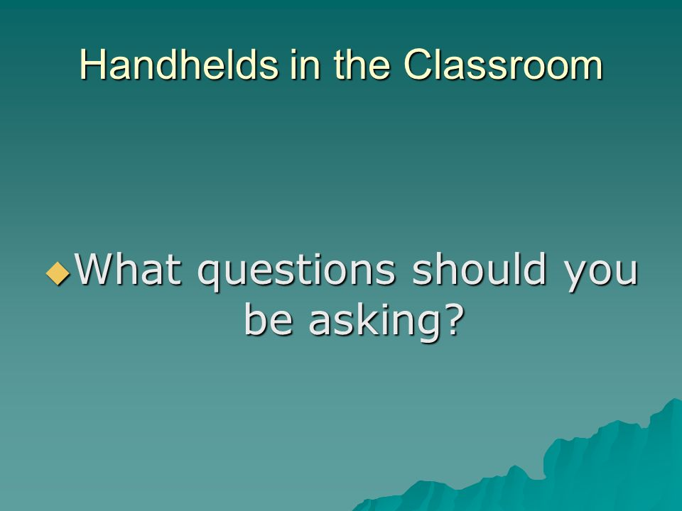 Handhelds in the Classroom What questions should you be asking.
