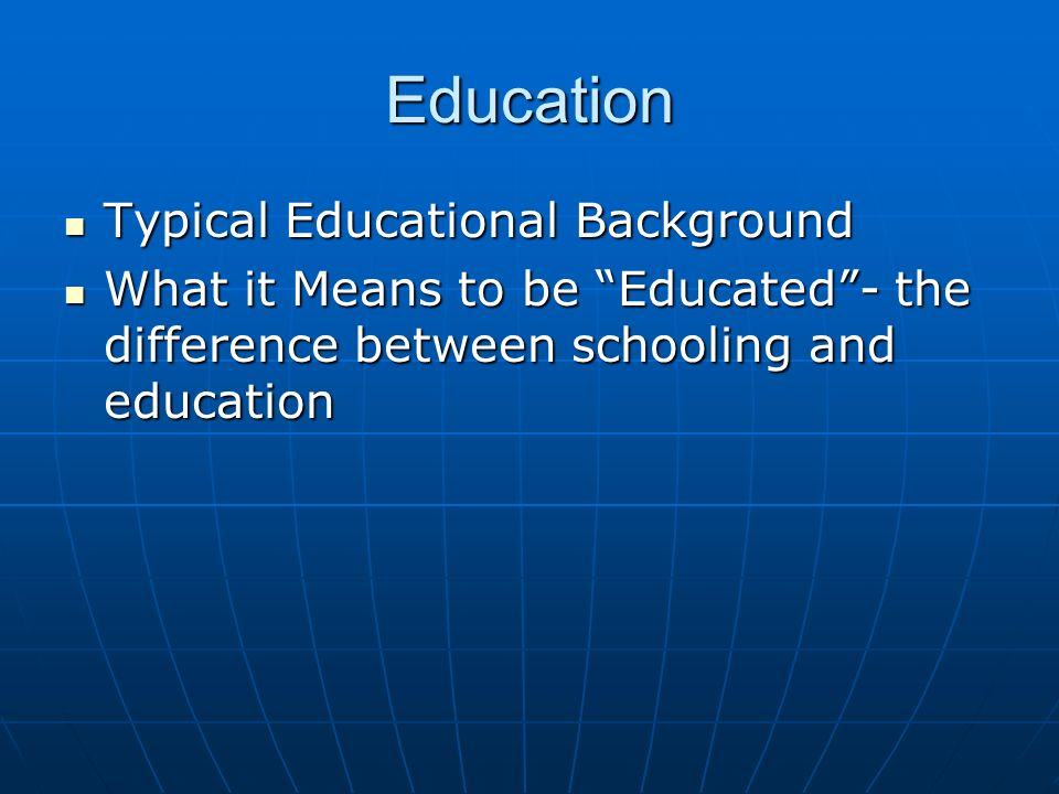 Education Typical Educational Background Typical Educational Background What it Means to be Educated- the difference between schooling and education What it Means to be Educated- the difference between schooling and education