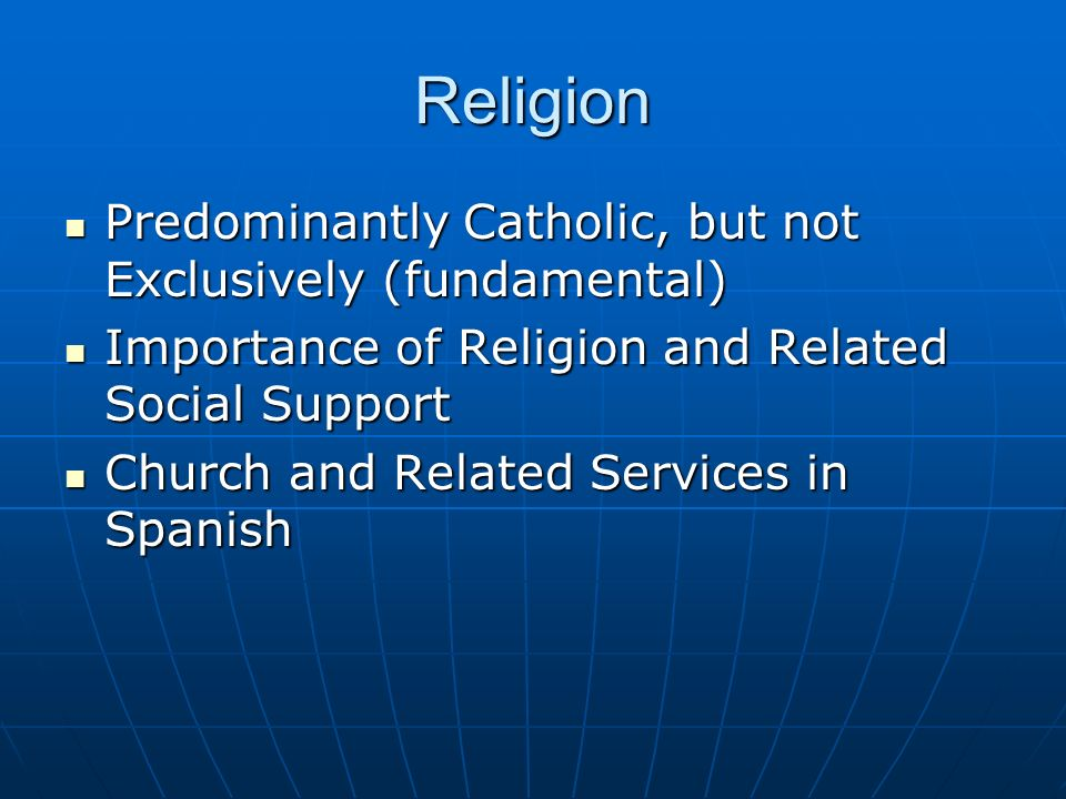 Religion Predominantly Catholic, but not Exclusively (fundamental) Predominantly Catholic, but not Exclusively (fundamental) Importance of Religion and Related Social Support Importance of Religion and Related Social Support Church and Related Services in Spanish Church and Related Services in Spanish