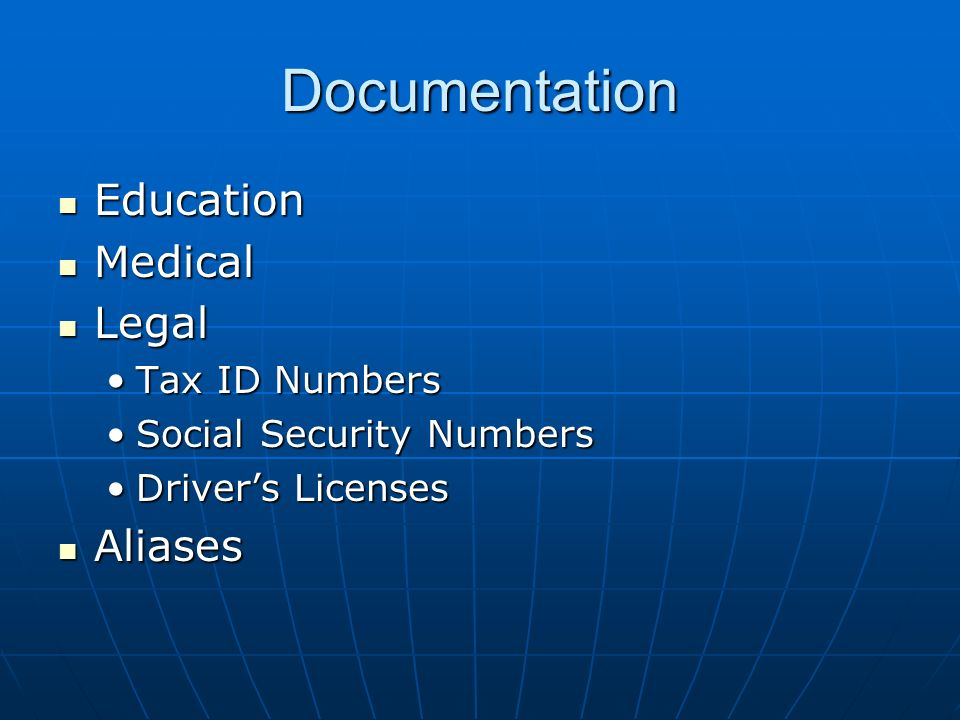 Documentation Education Education Medical Medical Legal Legal Tax ID NumbersTax ID Numbers Social Security NumbersSocial Security Numbers Drivers LicensesDrivers Licenses Aliases Aliases