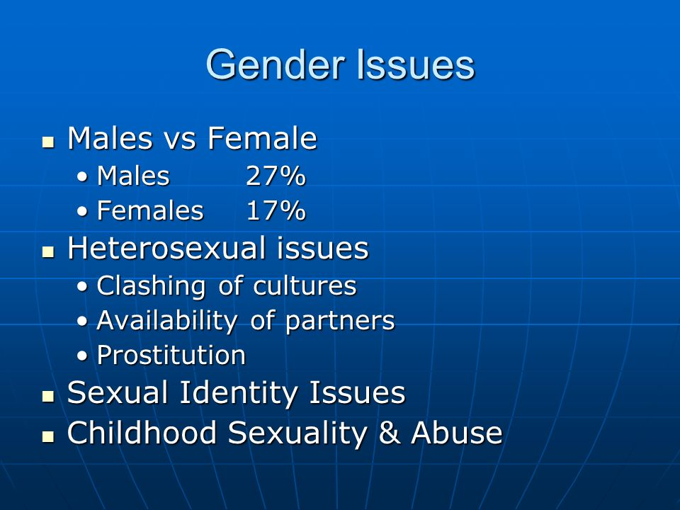 Gender Issues Males vs Female Males vs Female Males 27%Males 27% Females 17%Females 17% Heterosexual issues Heterosexual issues Clashing of culturesClashing of cultures Availability of partnersAvailability of partners ProstitutionProstitution Sexual Identity Issues Sexual Identity Issues Childhood Sexuality & Abuse Childhood Sexuality & Abuse