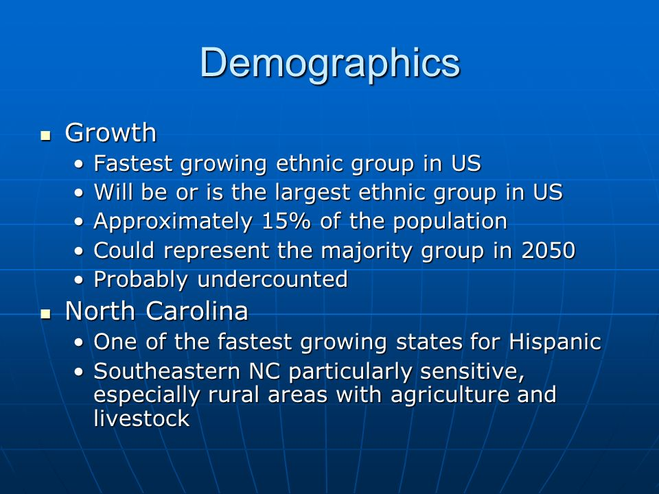 Demographics Growth Growth Fastest growing ethnic group in USFastest growing ethnic group in US Will be or is the largest ethnic group in USWill be or is the largest ethnic group in US Approximately 15% of the populationApproximately 15% of the population Could represent the majority group in 2050Could represent the majority group in 2050 Probably undercountedProbably undercounted North Carolina North Carolina One of the fastest growing states for HispanicOne of the fastest growing states for Hispanic Southeastern NC particularly sensitive, especially rural areas with agriculture and livestockSoutheastern NC particularly sensitive, especially rural areas with agriculture and livestock