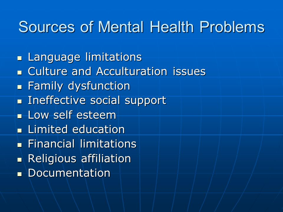 Sources of Mental Health Problems Language limitations Language limitations Culture and Acculturation issues Culture and Acculturation issues Family dysfunction Family dysfunction Ineffective social support Ineffective social support Low self esteem Low self esteem Limited education Limited education Financial limitations Financial limitations Religious affiliation Religious affiliation Documentation Documentation