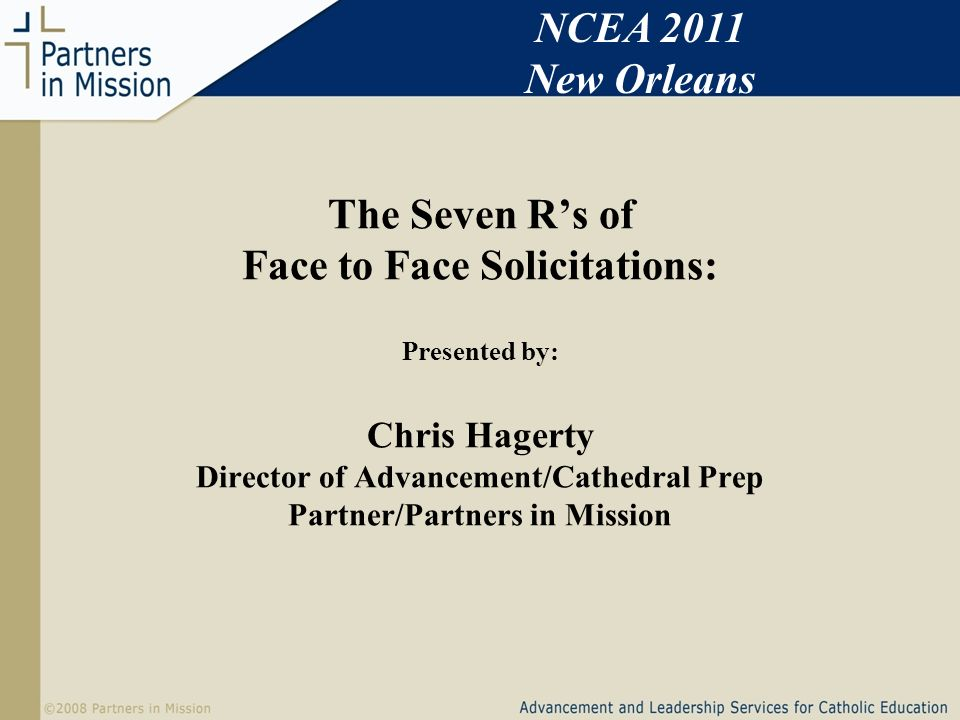 The Seven Rs of Face to Face Solicitations: Presented by: Chris Hagerty Director of Advancement/Cathedral Prep Partner/Partners in Mission NCEA 2011 New Orleans