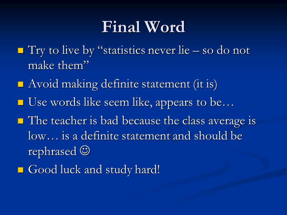 Final Word Try to live by statistics never lie – so do not make them Try to live by statistics never lie – so do not make them Avoid making definite statement (it is) Avoid making definite statement (it is) Use words like seem like, appears to be… Use words like seem like, appears to be… The teacher is bad because the class average is low… is a definite statement and should be rephrased The teacher is bad because the class average is low… is a definite statement and should be rephrased Good luck and study hard.