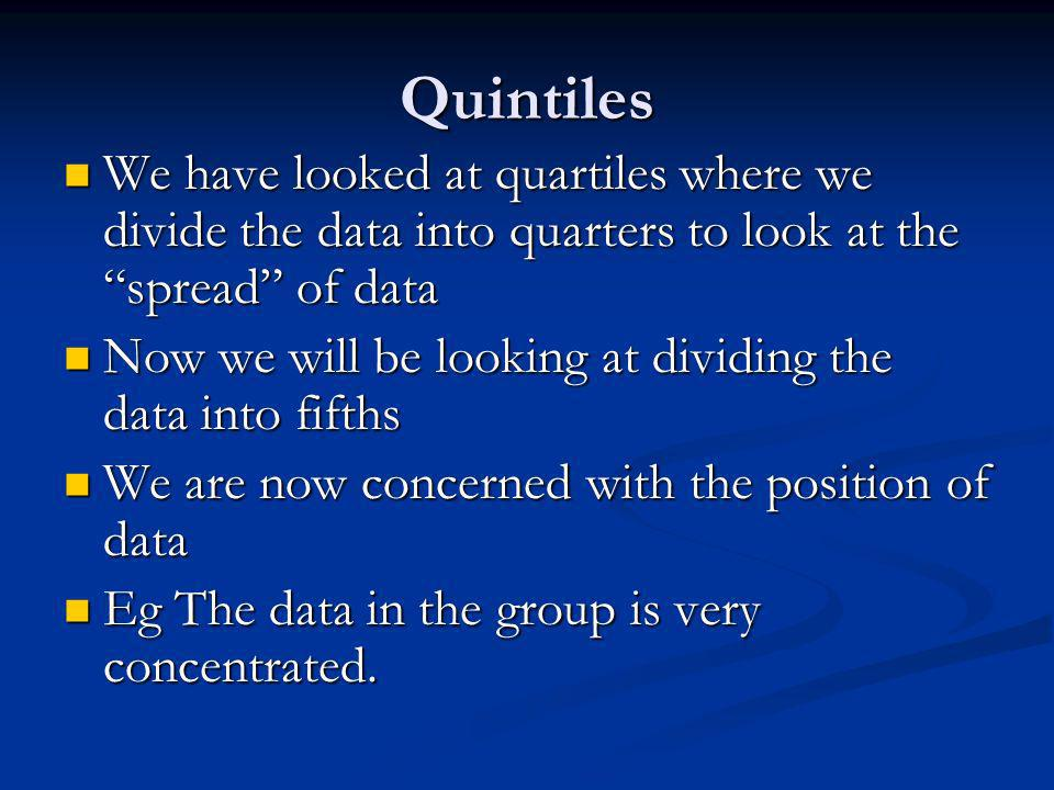 Quintiles We have looked at quartiles where we divide the data into quarters to look at the spread of data We have looked at quartiles where we divide the data into quarters to look at the spread of data Now we will be looking at dividing the data into fifths Now we will be looking at dividing the data into fifths We are now concerned with the position of data We are now concerned with the position of data Eg The data in the group is very concentrated.