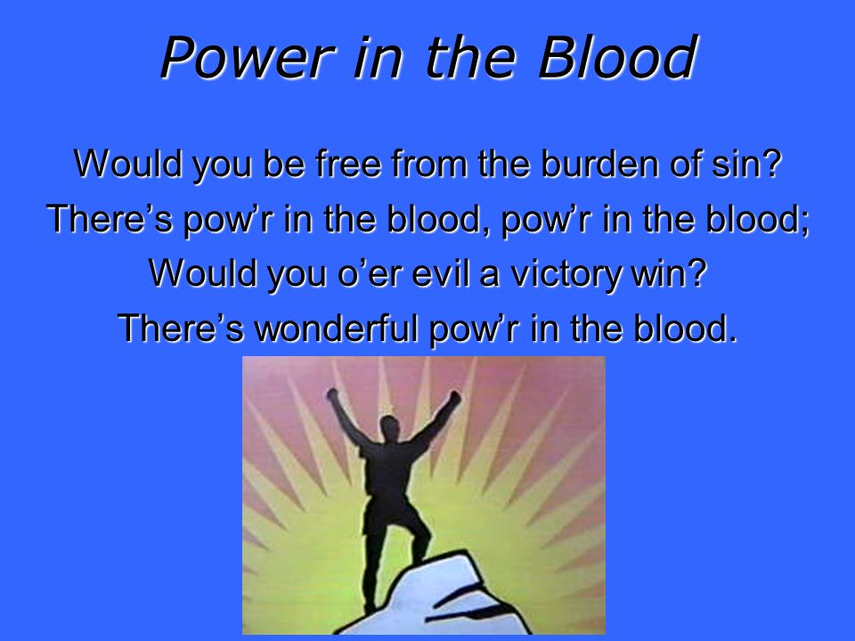 Power in the Blood Would you be free from the burden of sin.