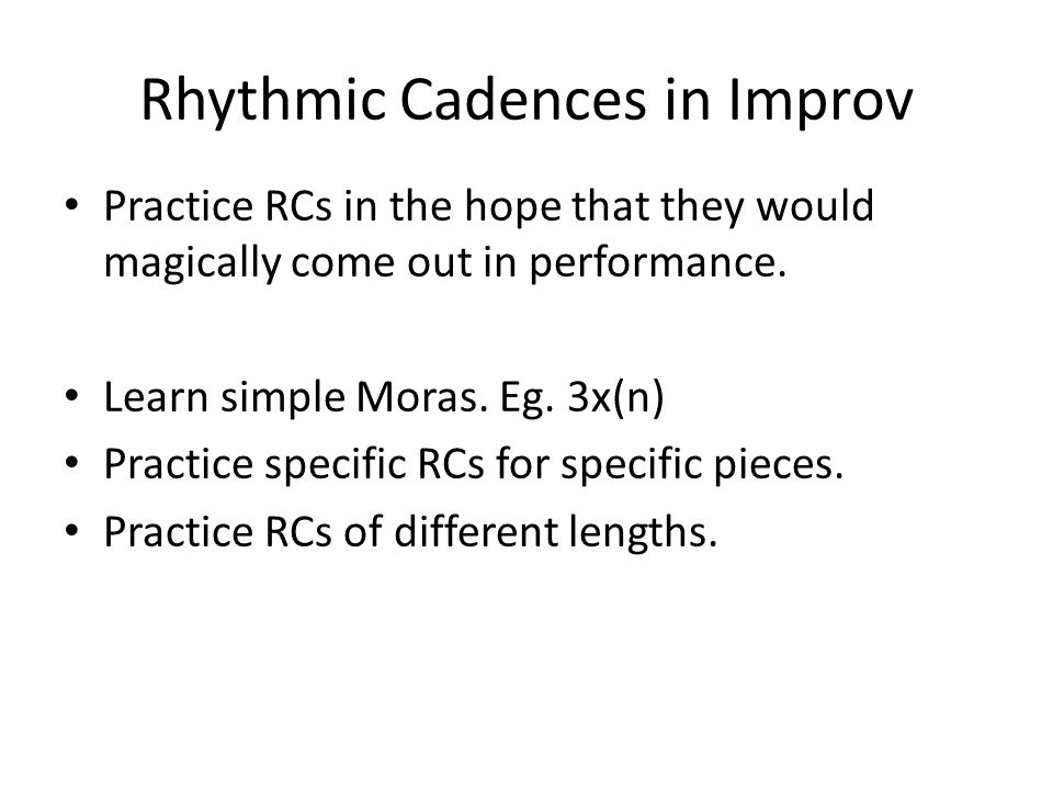Rhythmic Cadences in Improv Practice RCs in the hope that they would magically come out in performance. Learn simple Moras. Eg. 3x(n) Practice specifi