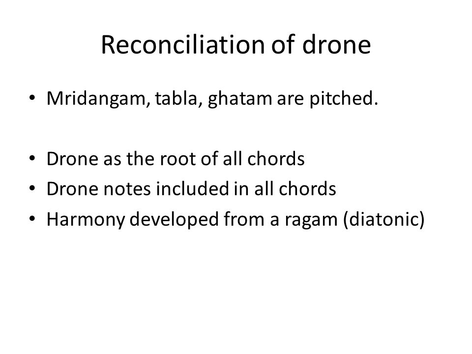 Reconciliation of drone Mridangam, tabla, ghatam are pitched. Drone as the root of all chords Drone notes included in all chords Harmony developed fro