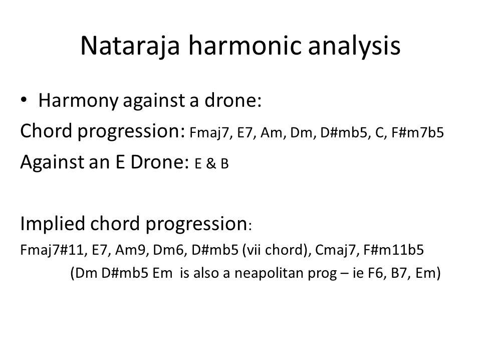 Nataraja harmonic analysis Harmony against a drone: Chord progression: Fmaj7, E7, Am, Dm, D#mb5, C, F#m7b5 Against an E Drone: E & B Implied chord pro