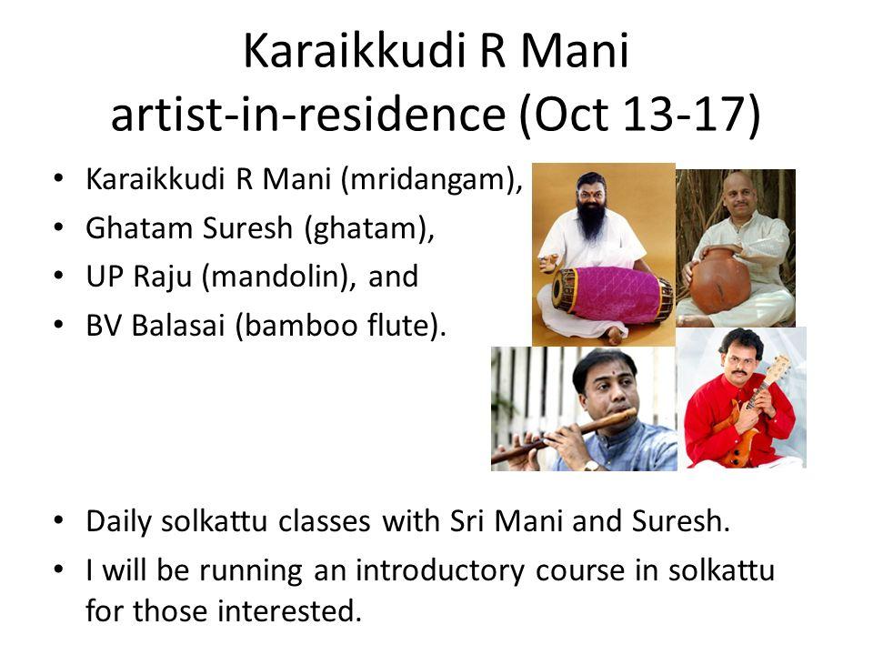 Karaikkudi R Mani artist-in-residence (Oct 13-17) Karaikkudi R Mani (mridangam), Ghatam Suresh (ghatam), UP Raju (mandolin), and BV Balasai (bamboo fl