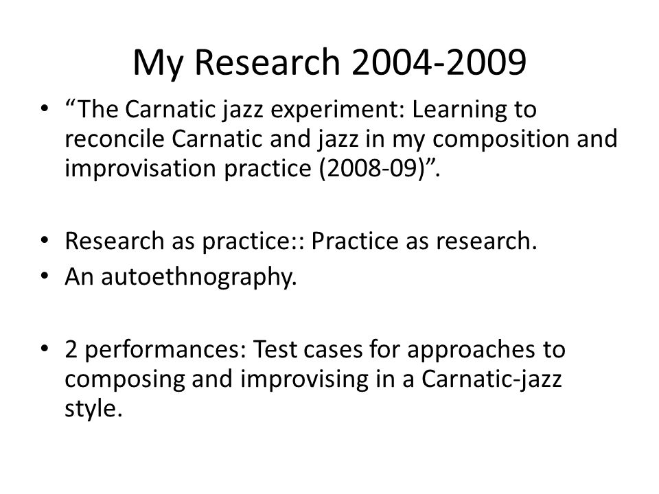 My Research The Carnatic jazz experiment: Learning to reconcile Carnatic and jazz in my composition and improvisation practice ( ).