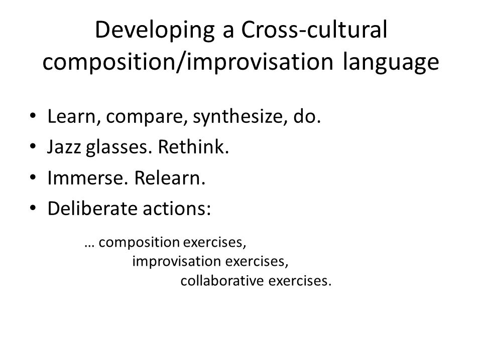 Developing a Cross-cultural composition/improvisation language Learn, compare, synthesize, do. Jazz glasses. Rethink. Immerse. Relearn. Deliberate act