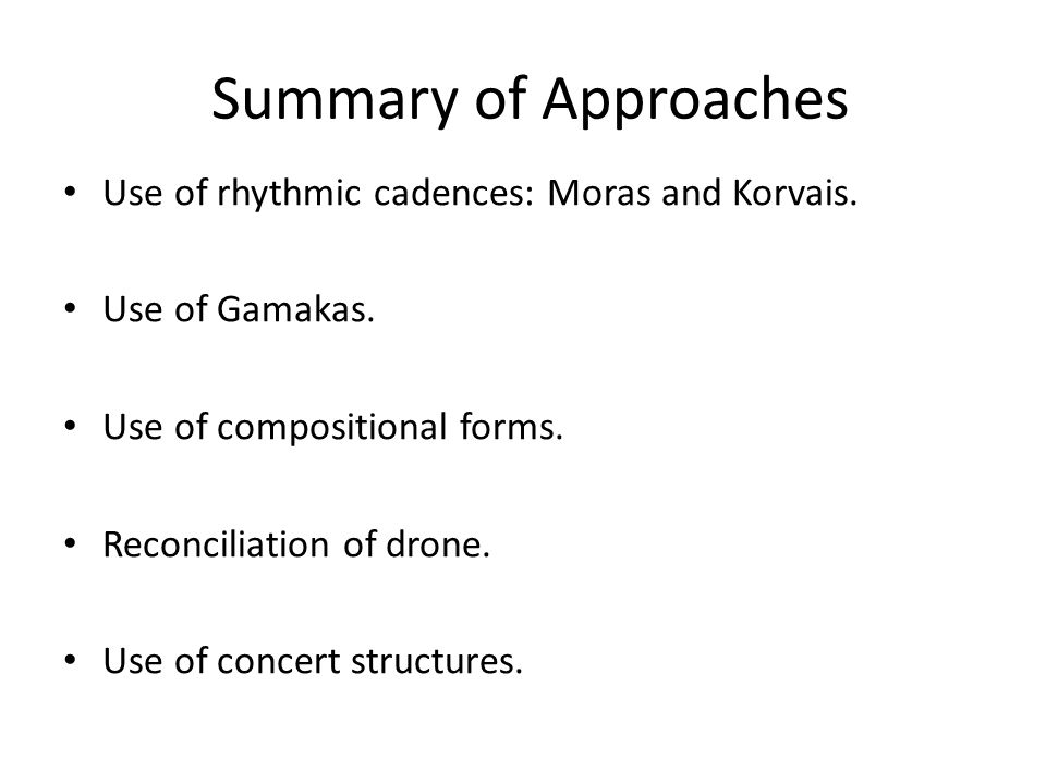 Summary of Approaches Use of rhythmic cadences: Moras and Korvais. Use of Gamakas. Use of compositional forms. Reconciliation of drone. Use of concert