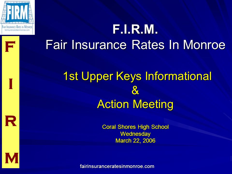 F I R M fairinsuranceratesinmonroe.com Workshop Attendees All Monroe County Officials Insurance Consumer Advocate Steve Burgess Chairman of the House Insurance Committee-Dennis Ross Staff Director of the Insurance Committee- Tom Cooper Citizens insurance actuary and representatives from Citizens