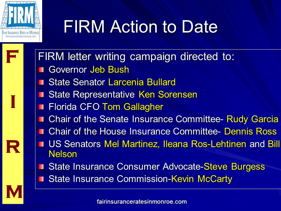 F I R M fairinsuranceratesinmonroe.com FIRM Action to Date FIRM letter writing campaign directed to: Governor Jeb Bush State Senator Larcenia Bullard