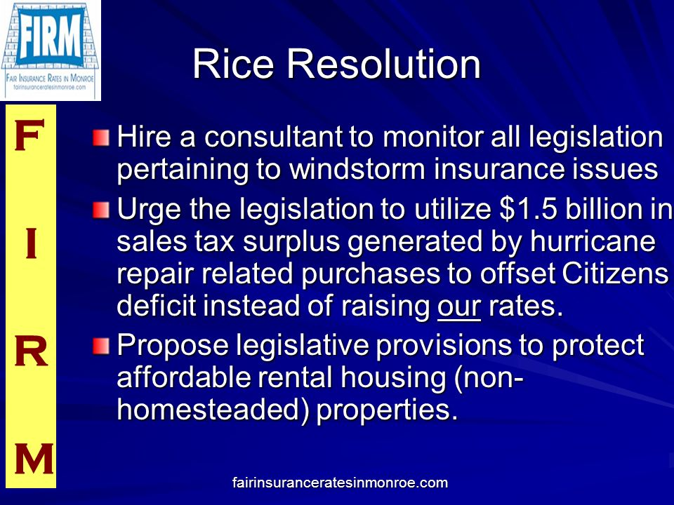 F I R M fairinsuranceratesinmonroe.com Rice Resolution Hire a consultant to monitor all legislation pertaining to windstorm insurance issues Urge the