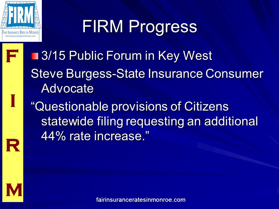 F I R M fairinsuranceratesinmonroe.com FIRM Progress 3/15 Public Forum in Key West Steve Burgess-State Insurance Consumer Advocate Questionable provisions of Citizens statewide filing requesting an additional 44% rate increase.
