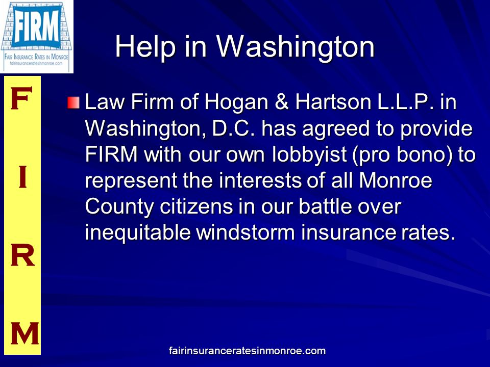 F I R M fairinsuranceratesinmonroe.com Help in Washington Law Firm of Hogan & Hartson L.L.P. in Washington, D.C. has agreed to provide FIRM with our o