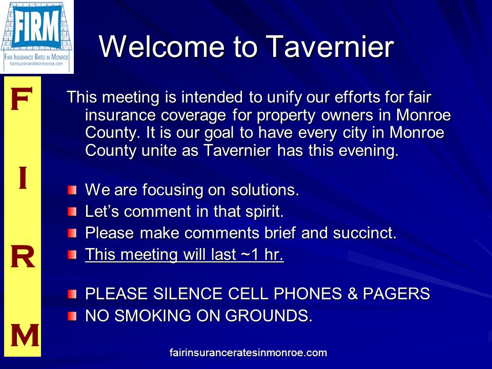 F I R M fairinsuranceratesinmonroe.com Welcome to Tavernier This meeting is intended to unify our efforts for fair insurance coverage for property own