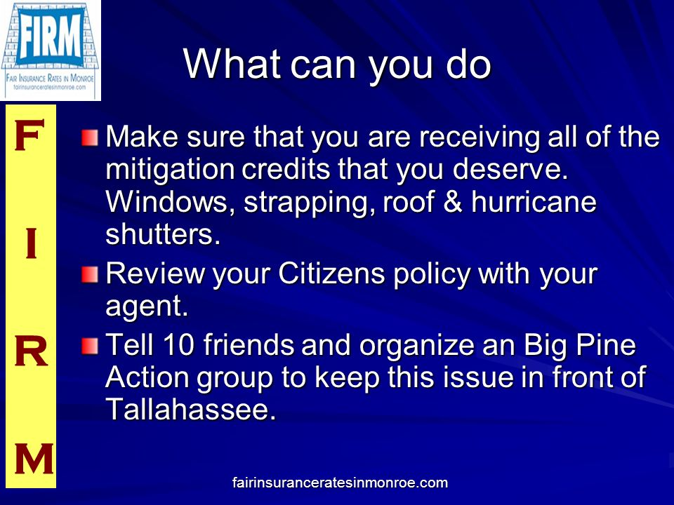 F I R M fairinsuranceratesinmonroe.com What can you do Make sure that you are receiving all of the mitigation credits that you deserve. Windows, strap