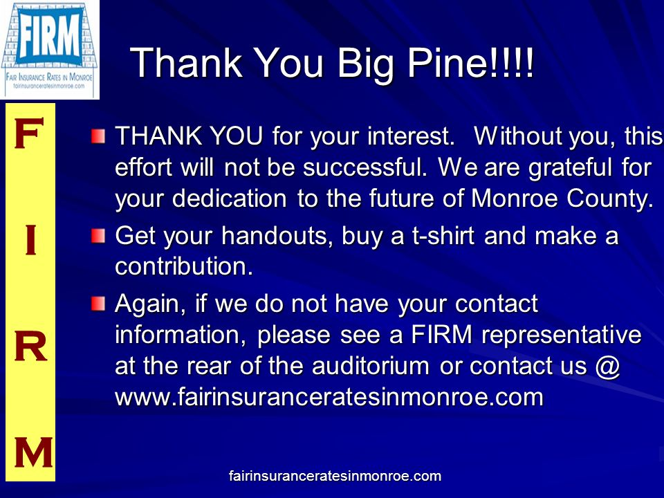 F I R M fairinsuranceratesinmonroe.com Thank You Big Pine!!!! THANK YOU for your interest. Without you, this effort will not be successful. We are gra