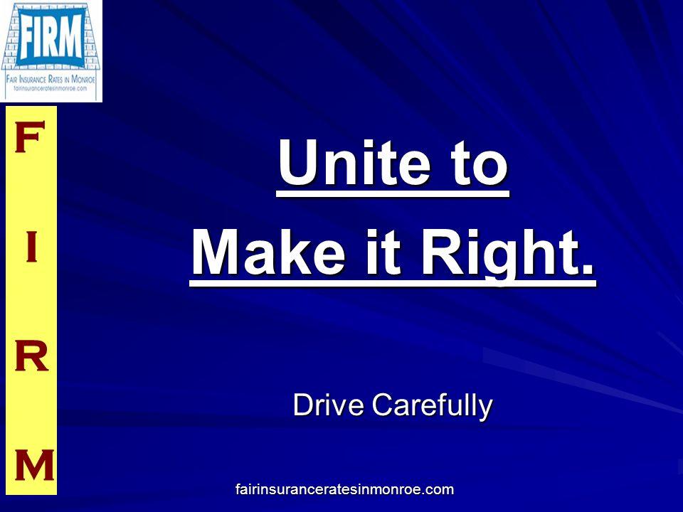 F I R M fairinsuranceratesinmonroe.com Unite to Make it Right. Drive Carefully