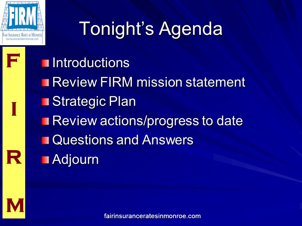 F I R M fairinsuranceratesinmonroe.com Tonights Agenda Introductions Review FIRM mission statement Strategic Plan Review actions/progress to date Questions and Answers Adjourn
