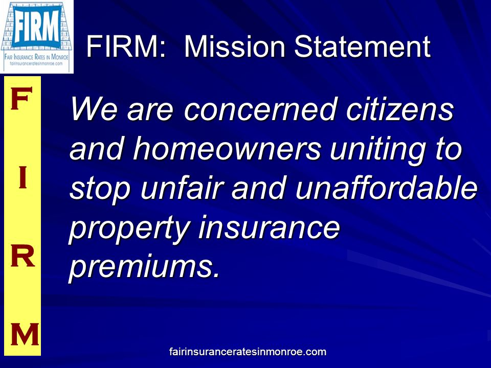 F I R M fairinsuranceratesinmonroe.com FIRM: Mission Statement FIRM: Mission Statement We are concerned citizens and homeowners uniting to stop unfair