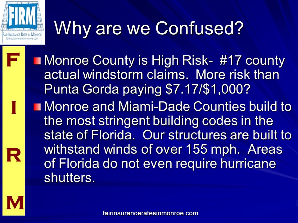 F I R M fairinsuranceratesinmonroe.com Why are we Confused? Monroe County is High Risk- #17 county actual windstorm claims. More risk than Punta Gorda