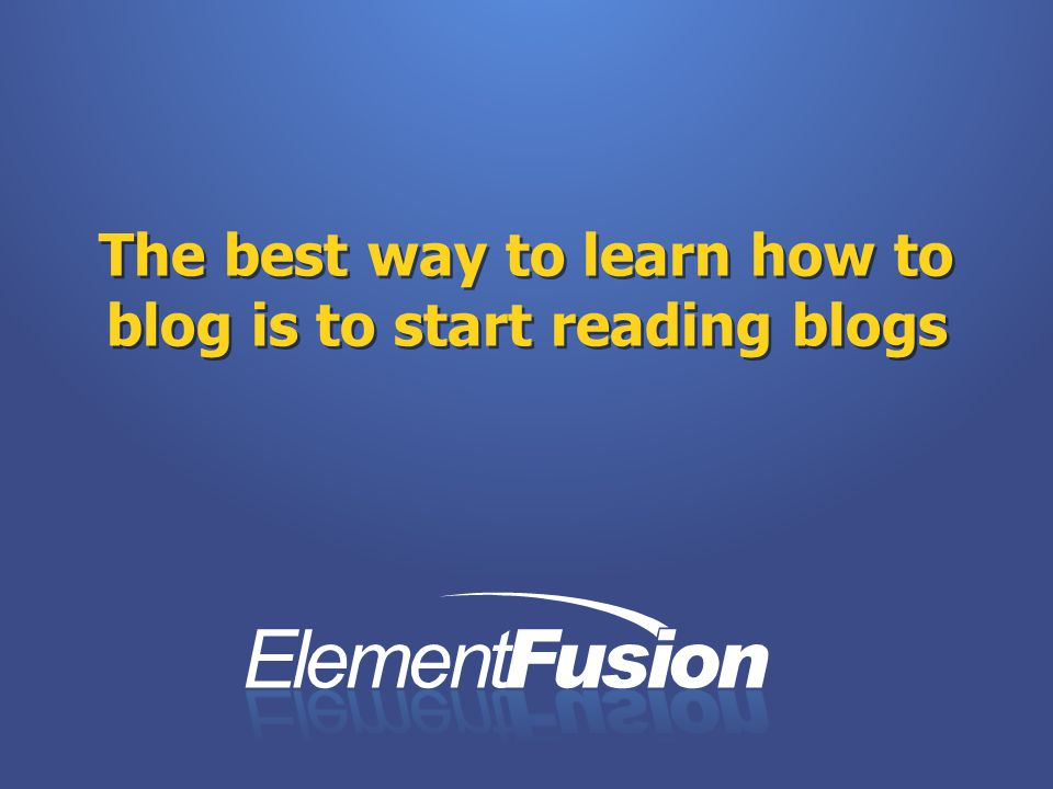 The best way to learn how to blog is to start reading blogs