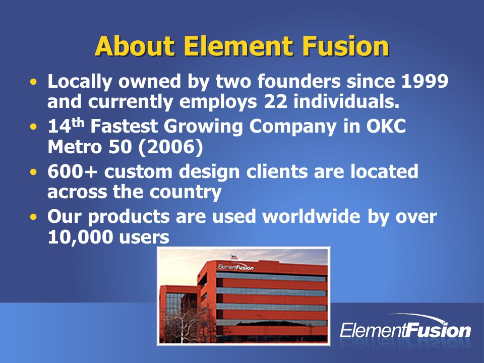 About Element Fusion Locally owned by two founders since 1999 and currently employs 22 individuals. 14 th Fastest Growing Company in OKC Metro 50 (200