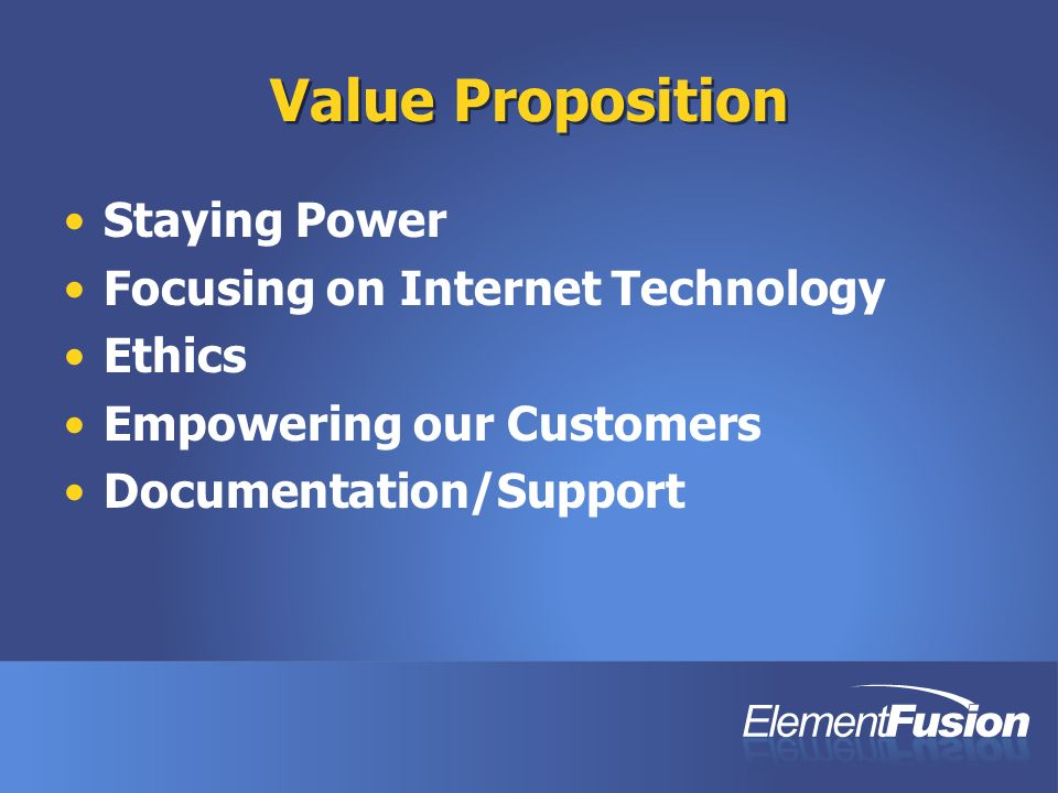 Value Proposition Staying Power Focusing on Internet Technology Ethics Empowering our Customers Documentation/Support