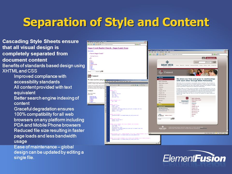 Separation of Style and Content Cascading Style Sheets ensure that all visual design is completely separated from document content Benefits of standards based design using XHTML and CSS Improved compliance with accessibility standards All content provided with text equivalent Better search engine indexing of content Graceful degradation ensures 100% compatibility for all web browsers on any platform including PDA and Mobile Phone browsers Reduced file size resulting in faster page loads and less bandwidth usage Ease of maintenance – global design can be updated by editing a single file.