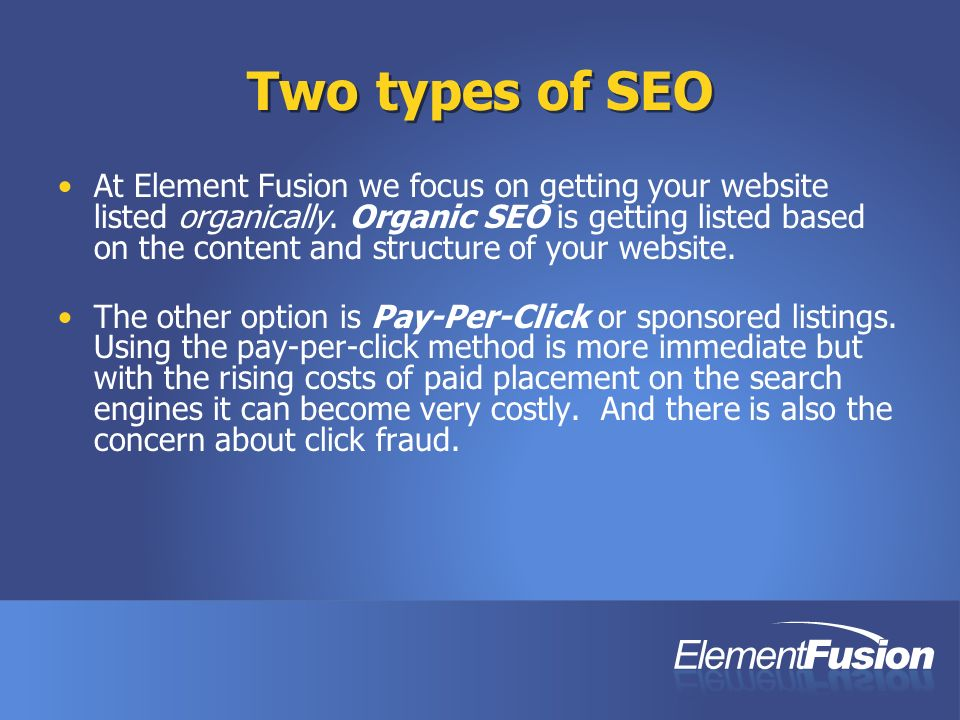 Two types of SEO At Element Fusion we focus on getting your website listed organically. Organic SEO is getting listed based on the content and structu