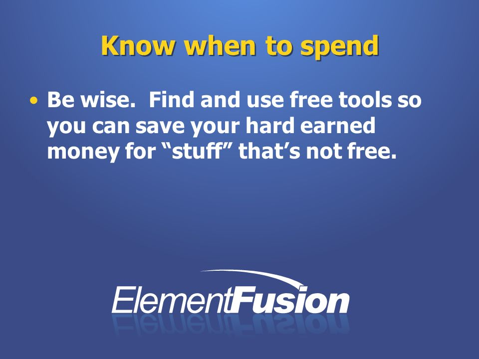 Know when to spend Be wise. Find and use free tools so you can save your hard earned money for stuff thats not free.
