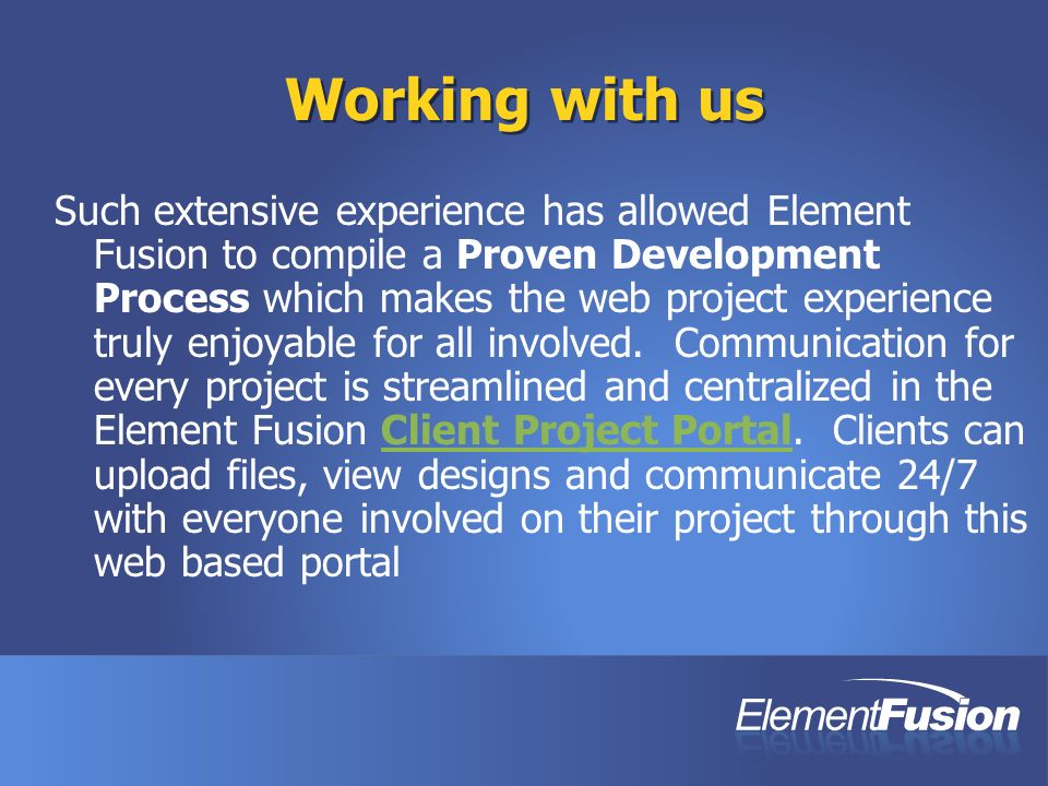 Working with us Such extensive experience has allowed Element Fusion to compile a Proven Development Process which makes the web project experience truly enjoyable for all involved.