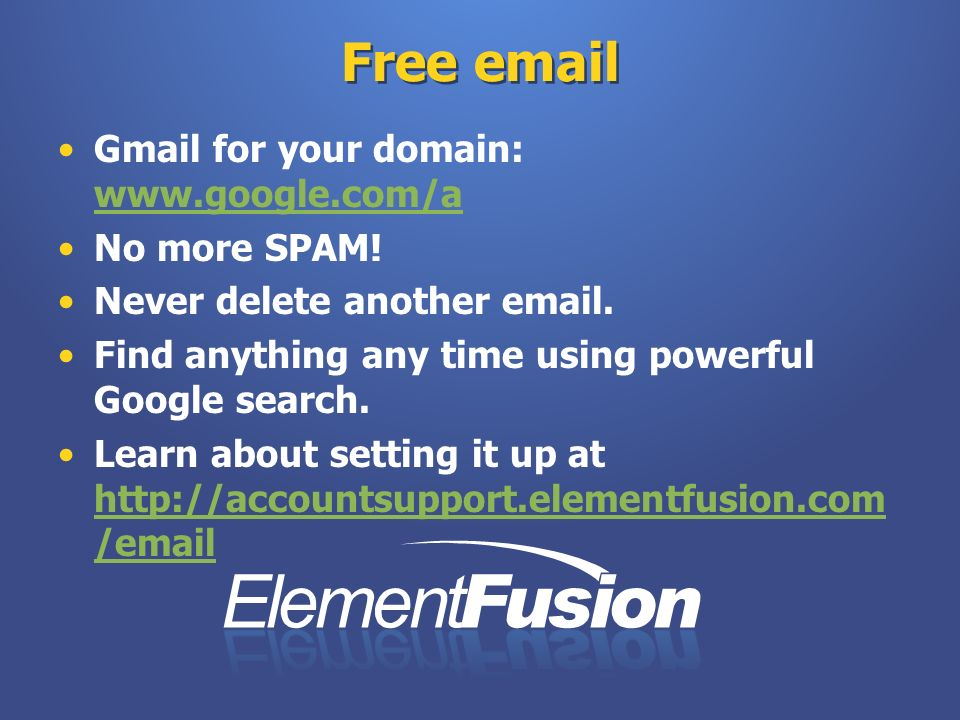 Free email Gmail for your domain: www.google.com/a www.google.com/a No more SPAM! Never delete another email. Find anything any time using powerful Go