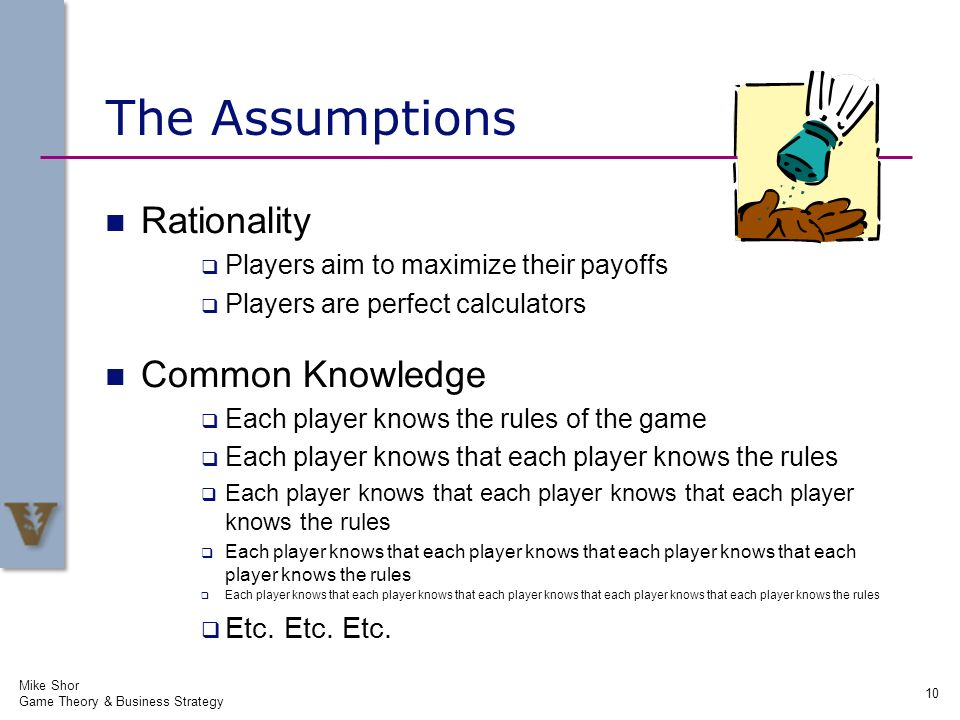 The Assumptions Rationality Players aim to maximize their payoffs Players are perfect calculators Common Knowledge Each player knows the rules of the