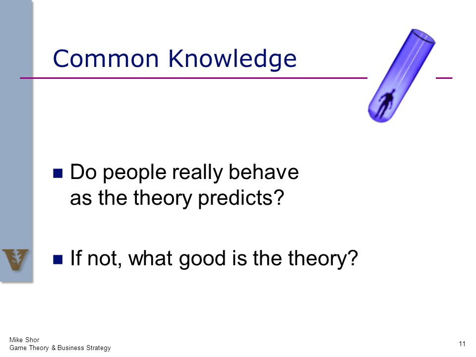 Common Knowledge Do people really behave as the theory predicts? If not, what good is the theory? Mike Shor Game Theory & Business Strategy 11