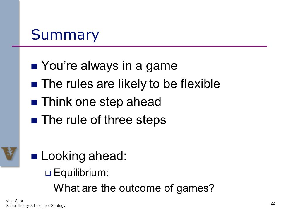 Summary Youre always in a game The rules are likely to be flexible Think one step ahead The rule of three steps Looking ahead: Equilibrium: What are t