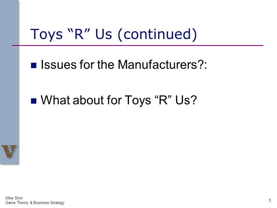 Mike Shor Game Theory & Business Strategy 5 Toys R Us (continued) Issues for the Manufacturers?: What about for Toys R Us?