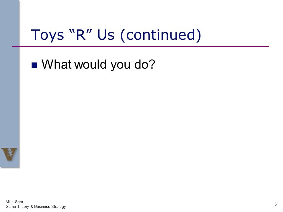 Mike Shor Game Theory & Business Strategy 6 Toys R Us (continued) What would you do?